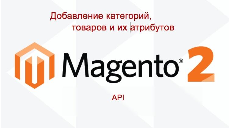 Magento2 API: Добавление категорий товаров, товаров и их атрибутов по API